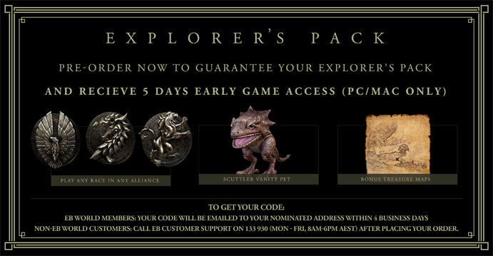 Explorer's Pack, Pre-Order Now to Guarantee Your Explorer's Pack AND receive 5 days early game access (PC/Mac only). Play as any race in any alliance. Scuttler Vanity Pet. Bonus Treasure Maps. To get your code - EB WORLD  Members: Your code will be emailed to your nominated address within 4 business days. Non Eb-World Customers: Call EB Customer Support on 133 930 (Mon - Fri 6PM AEST) after placing your order.